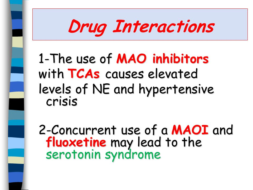 Drug Interactions 1-The use of MAO inhibitors with TCAs causes elevated levels of NE and hypertensive crisis 2-Concurrent use of a MAOI and fluoxetine may lead to the serotonin syndrome
