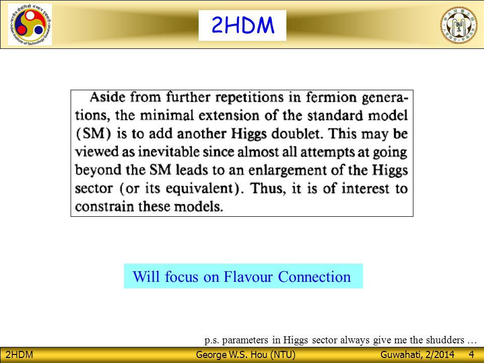 2HDM George W.S. Hou (NTU) Guwahati, 2/2014 4 2HDM Will focus on Flavour Connection p.s.
