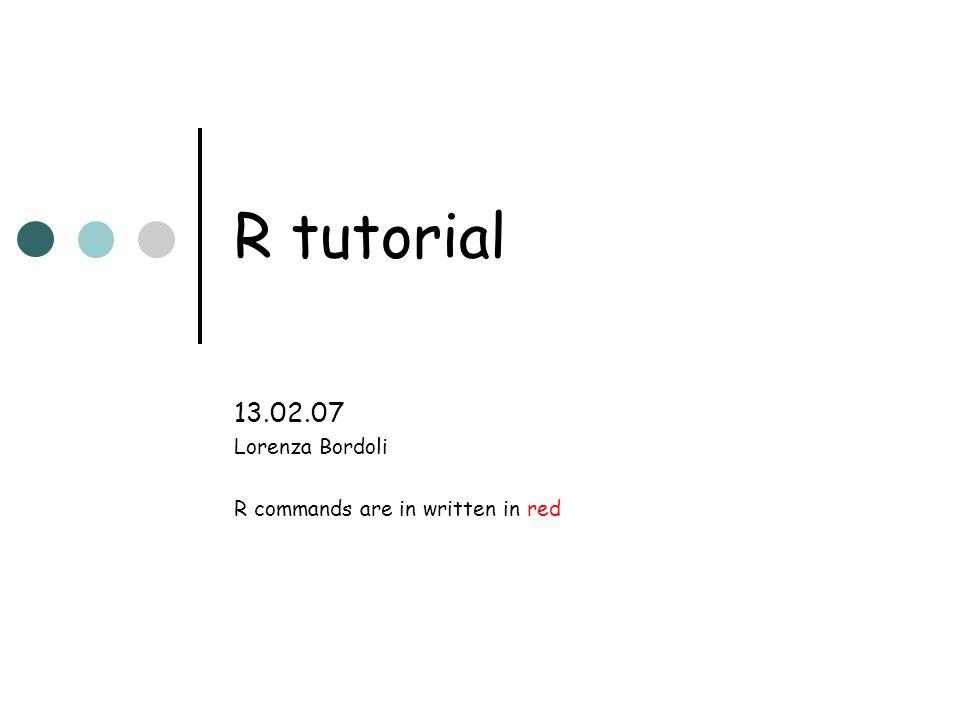R tutorial 13.02.07 Lorenza Bordoli R commands are in written in red