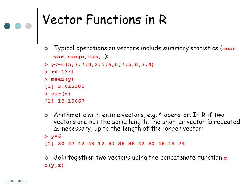 Lorenza Bordoli Vector Functions in R Typical operations on vectors include summary statistics ( mean, var, range, max,…): > y<-c(5,7,7,8,2,5,6,6,7,5,