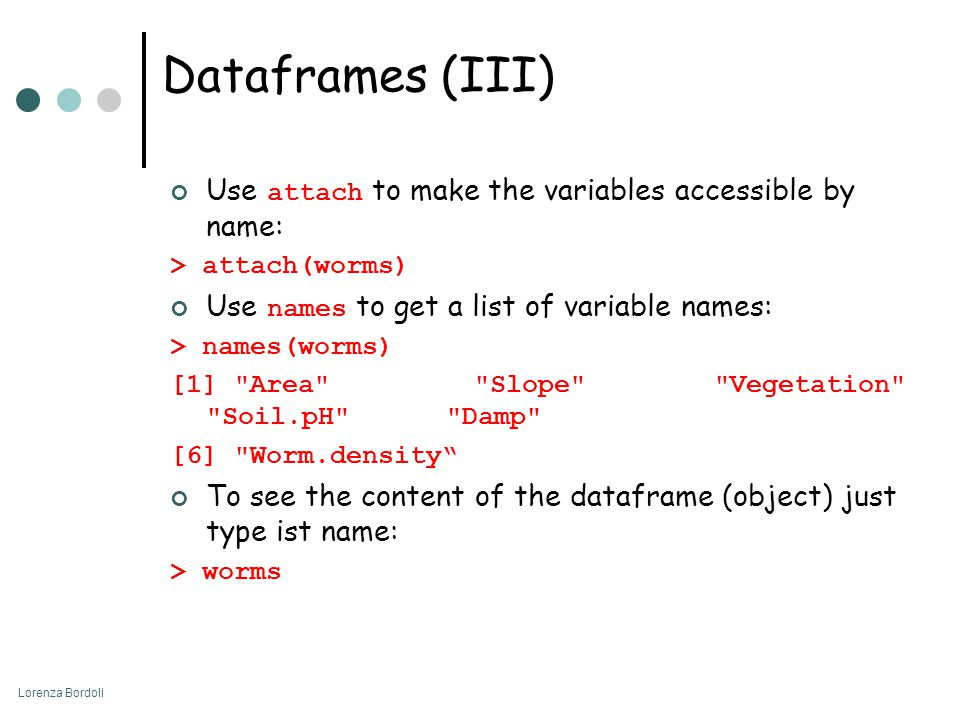 Lorenza Bordoli Dataframes (III) Use attach to make the variables accessible by name: > attach(worms) Use names to get a list of variable names: > names(worms) [1] Area Slope Vegetation Soil.pH Damp [6] Worm.density To see the content of the dataframe (object) just type ist name: > worms