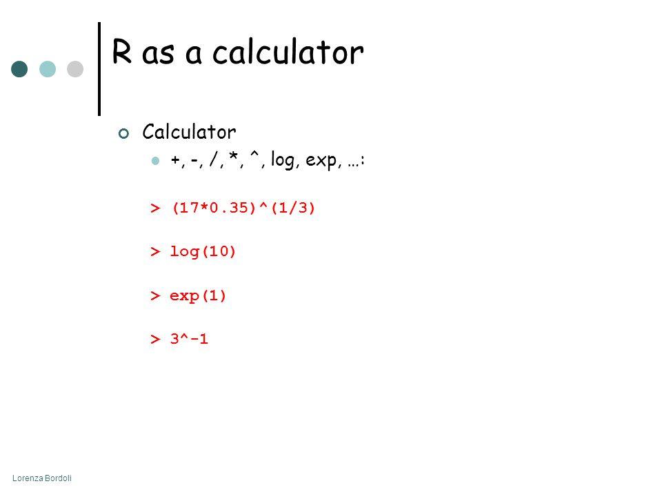 Lorenza Bordoli R as a calculator Calculator +, -, /, *, ^, log, exp, …: > (17*0.35)^(1/3) > log(10) > exp(1) > 3^-1