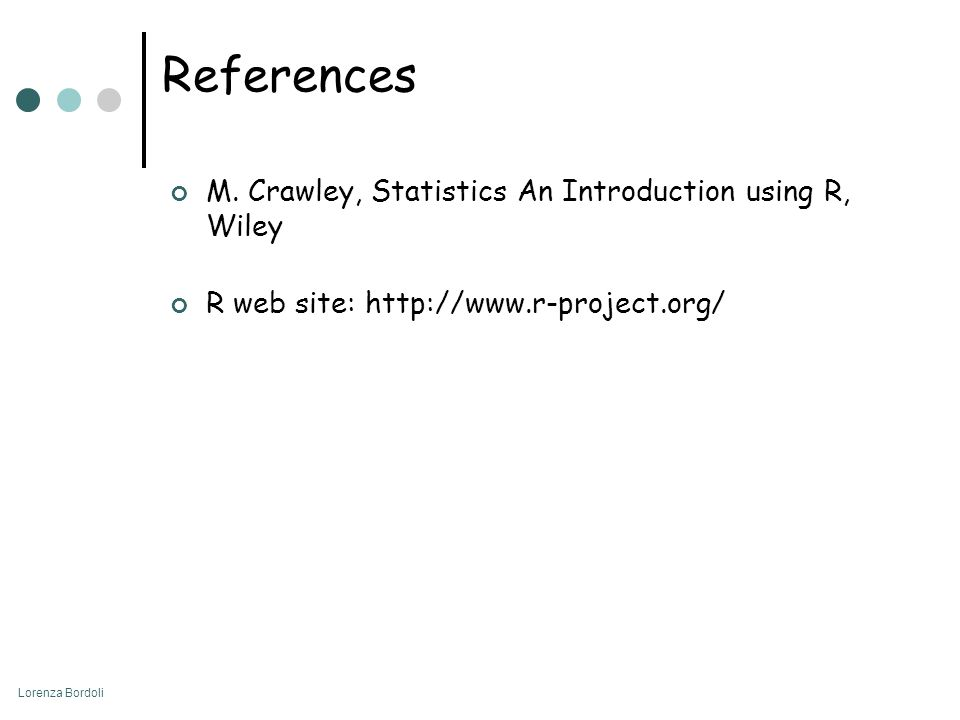 Lorenza Bordoli References M. Crawley, Statistics An Introduction using R, Wiley R web site: http://www.r-project.org/