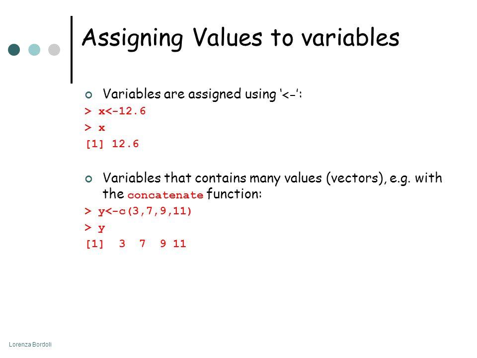 Lorenza Bordoli Assigning Values to variables Variables are assigned using ' <- ': > x<-12.6 > x [1] 12.6 Variables that contains many values (vectors
