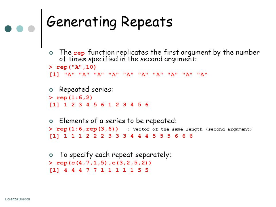 Lorenza Bordoli Generating Repeats The rep function replicates the first argument by the number of times specified in the second argument: > rep( A ,10) [1] A A A A A A A A A A Repeated series: > rep(1:6,2) [1] 1 2 3 4 5 6 1 2 3 4 5 6 Elements of a series to be repeated: > rep(1:6,rep(3,6)) : vector of the same length (second argument) [1] 1 1 1 2 2 2 3 3 3 4 4 4 5 5 5 6 6 6 To specify each repeat separately: > rep(c(4,7,1,5),c(3,2,5,2)) [1] 4 4 4 7 7 1 1 1 1 1 5 5