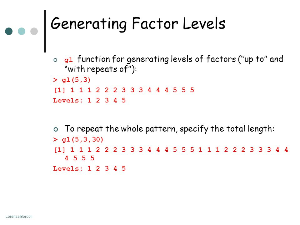 Lorenza Bordoli Generating Factor Levels gl function for generating levels of factors ( up to and with repeats of ): > gl(5,3) [1] 1 1 1 2 2 2 3 3 3 4 4 4 5 5 5 Levels: 1 2 3 4 5 To repeat the whole pattern, specify the total length: > gl(5,3,30) [1] 1 1 1 2 2 2 3 3 3 4 4 4 5 5 5 1 1 1 2 2 2 3 3 3 4 4 4 5 5 5 Levels: 1 2 3 4 5