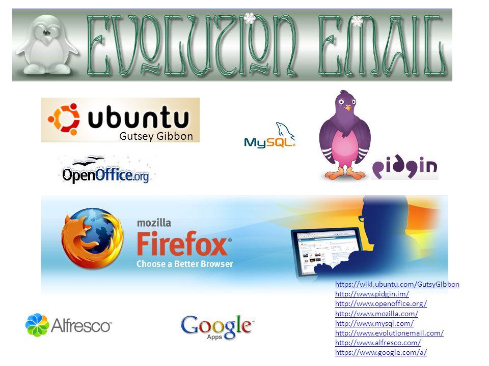 https://wiki.ubuntu.com/GutsyGibbon http://www.pidgin.im/ http://www.openoffice.org/ http://www.mozilla.com/ http://www.mysql.com/ http://www.evolutionemail.com/ http://www.alfresco.com/ https://www.google.com/a/ Gutsey Gibbon