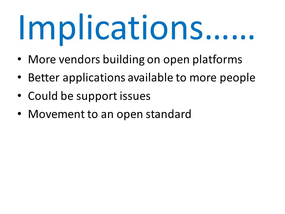 Implications…… More vendors building on open platforms Better applications available to more people Could be support issues Movement to an open standard
