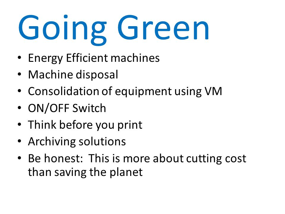 Going Green Energy Efficient machines Machine disposal Consolidation of equipment using VM ON/OFF Switch Think before you print Archiving solutions Be honest: This is more about cutting cost than saving the planet