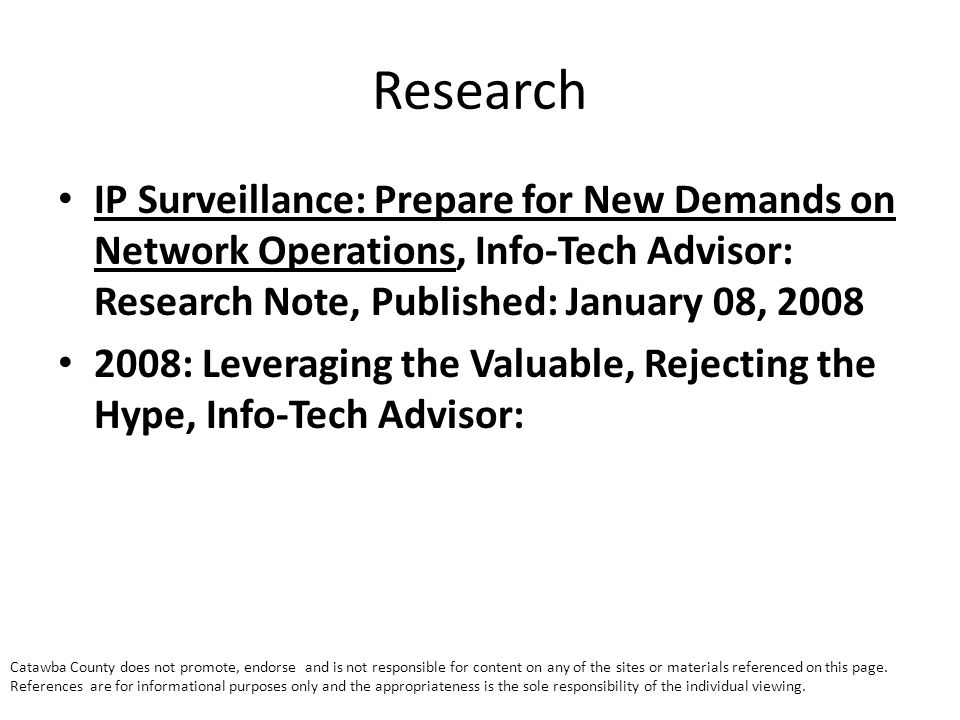 Research IP Surveillance: Prepare for New Demands on Network Operations, Info-Tech Advisor: Research Note, Published: January 08, 2008 2008: Leveraging the Valuable, Rejecting the Hype, Info-Tech Advisor: Catawba County does not promote, endorse and is not responsible for content on any of the sites or materials referenced on this page.