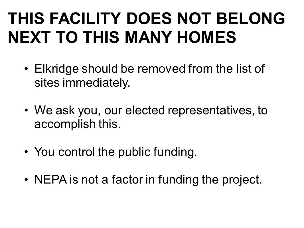 THIS FACILITY DOES NOT BELONG NEXT TO THIS MANY HOMES Elkridge should be removed from the list of sites immediately. We ask you, our elected represent
