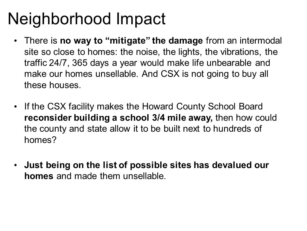 Neighborhood Impact There is no way to mitigate the damage from an intermodal site so close to homes: the noise, the lights, the vibrations, the traffic 24/7, 365 days a year would make life unbearable and make our homes unsellable.