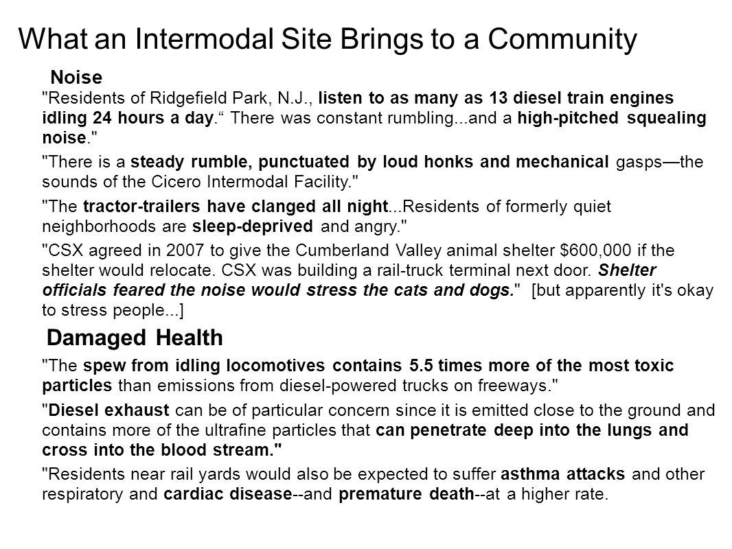 What an Intermodal Site Brings to a Community Noise Residents of Ridgefield Park, N.J., listen to as many as 13 diesel train engines idling 24 hours a day. There was constant rumbling...and a high-pitched squealing noise. There is a steady rumble, punctuated by loud honks and mechanical gasps—the sounds of the Cicero Intermodal Facility. The tractor-trailers have clanged all night...Residents of formerly quiet neighborhoods are sleep-deprived and angry. CSX agreed in 2007 to give the Cumberland Valley animal shelter $600,000 if the shelter would relocate.
