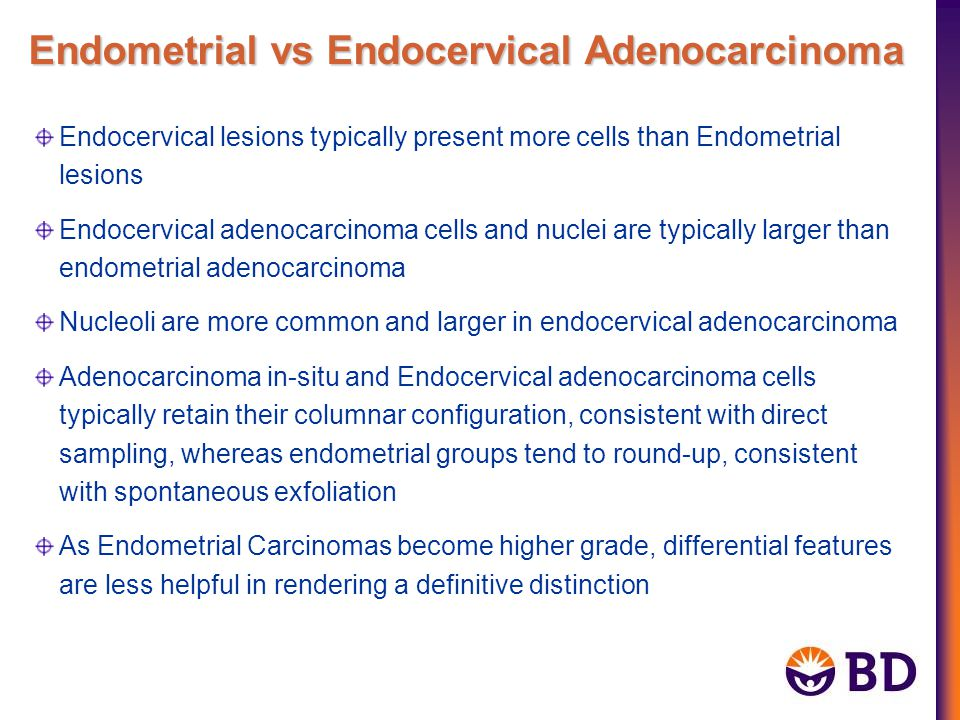 Endocervical lesions typically present more cells than Endometrial lesions Endocervical adenocarcinoma cells and nuclei are typically larger than endo