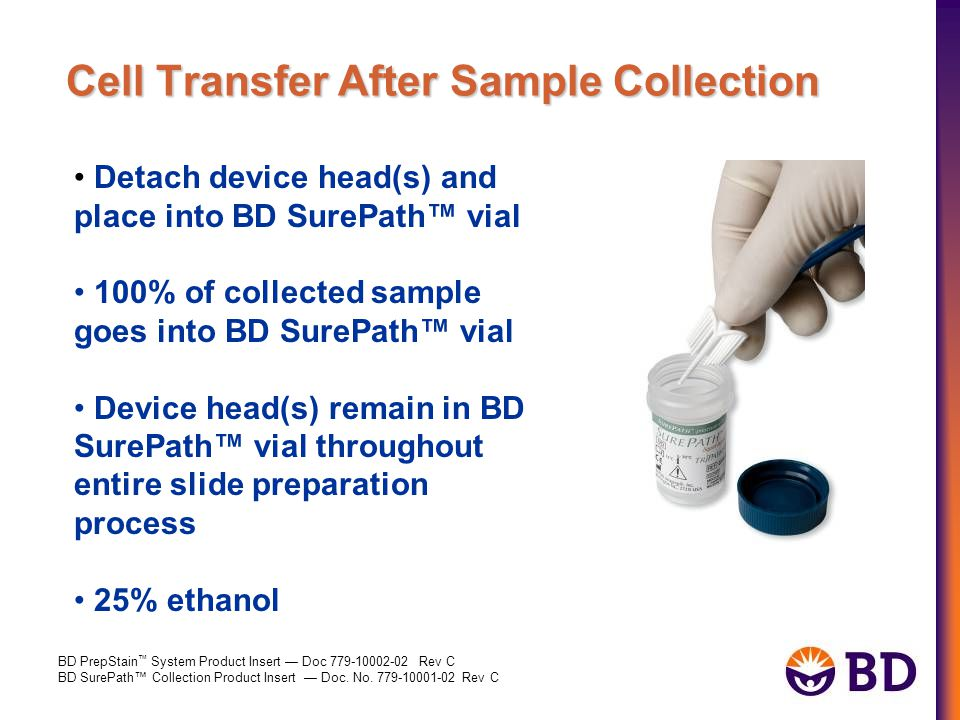 Cell Transfer After Sample Collection Detach device head(s) and place into BD SurePath™ vial 100% of collected sample goes into BD SurePath™ vial Device head(s) remain in BD SurePath™ vial throughout entire slide preparation process 25% ethanol BD PrepStain ™ System Product Insert — Doc 779-10002-02 Rev C BD SurePath™ Collection Product Insert — Doc.