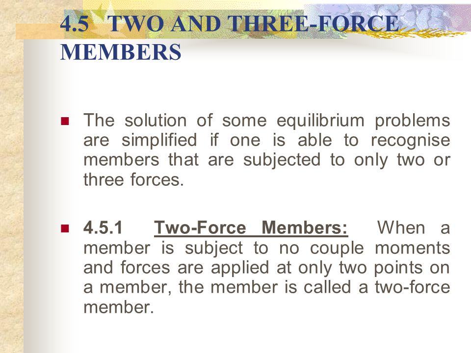 4.5TWO AND THREE-FORCE MEMBERS The solution of some equilibrium problems are simplified if one is able to recognise members that are subjected to only