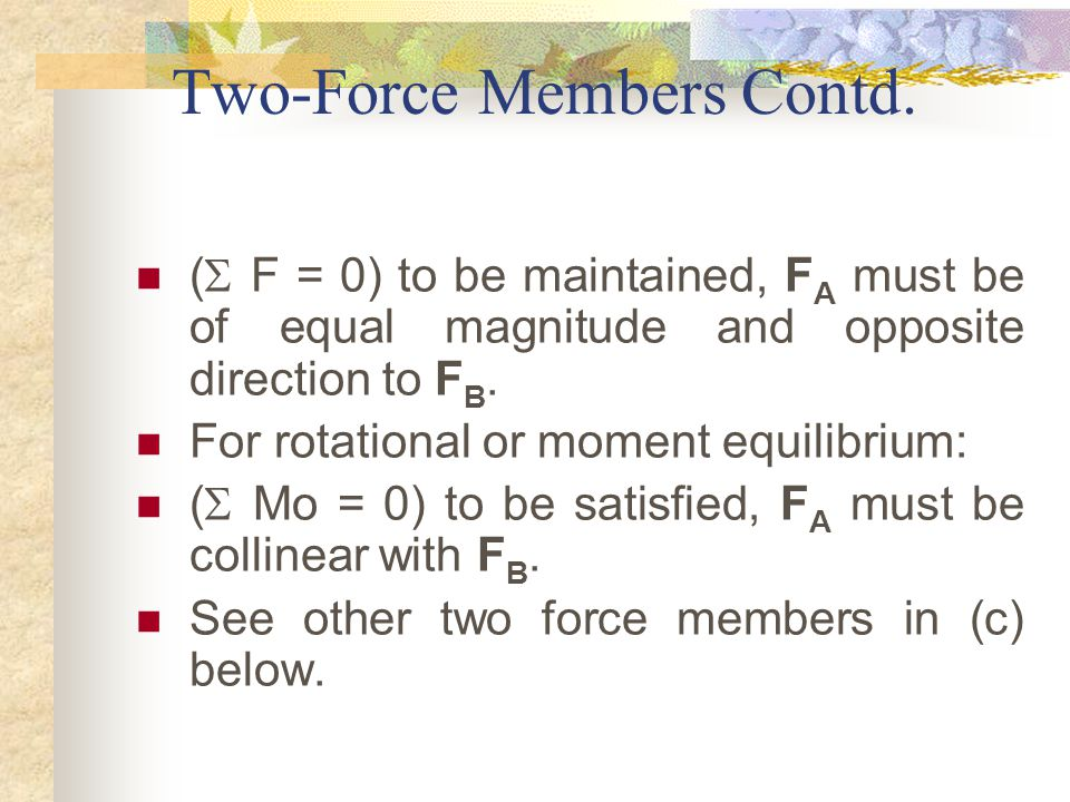 Two-Force Members Contd. (  F = 0) to be maintained, F A must be of equal magnitude and opposite direction to F B. For rotational or moment equilibri