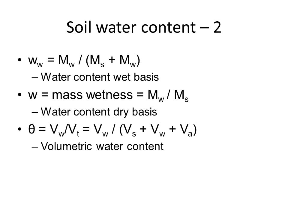 Soil water content – 2 w w = M w / (M s + M w ) –Water content wet basis w = mass wetness = M w / M s –Water content dry basis θ = V w /V t = V w / (V s + V w + V a ) –Volumetric water content