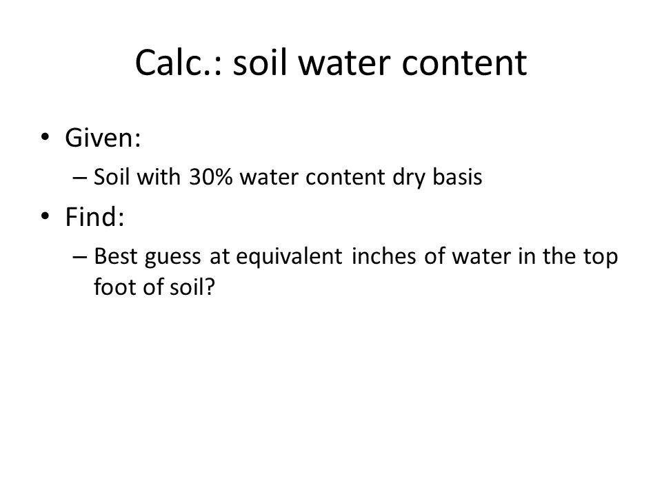 Calc.: soil water content Given: – Soil with 30% water content dry basis Find: – Best guess at equivalent inches of water in the top foot of soil?
