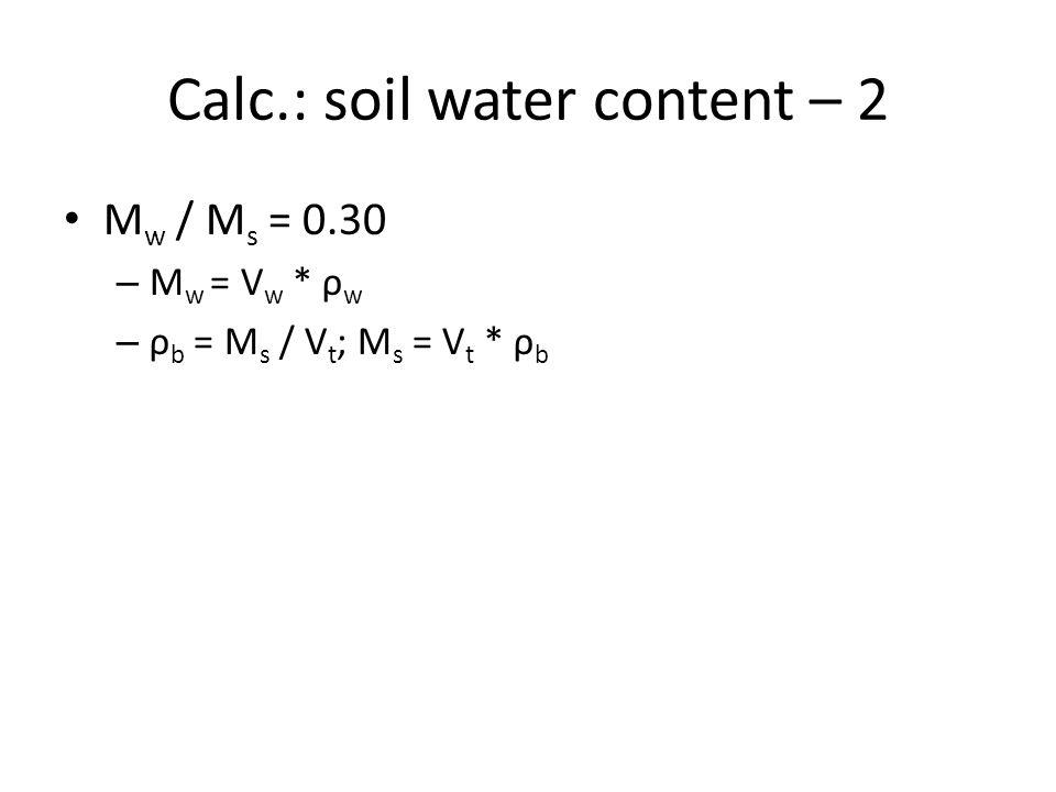 Calc.: soil water content – 2 M w / M s = 0.30 – M w = V w * ρ w – ρ b = M s / V t ; M s = V t * ρ b