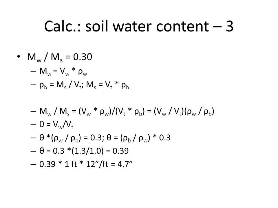 Calc.: soil water content – 3 M w / M s = 0.30 – M w = V w * ρ w – ρ b = M s / V t ; M s = V t * ρ b – M w / M s = (V w * ρ w )/(V t * ρ b ) = (V w / V t )(ρ w / ρ b ) – θ = V w /V t – θ *(ρ w / ρ b ) = 0.3; θ = (ρ b / ρ w ) * 0.3 – θ = 0.3 *(1.3/1.0) = 0.39 – 0.39 * 1 ft * 12 /ft = 4.7