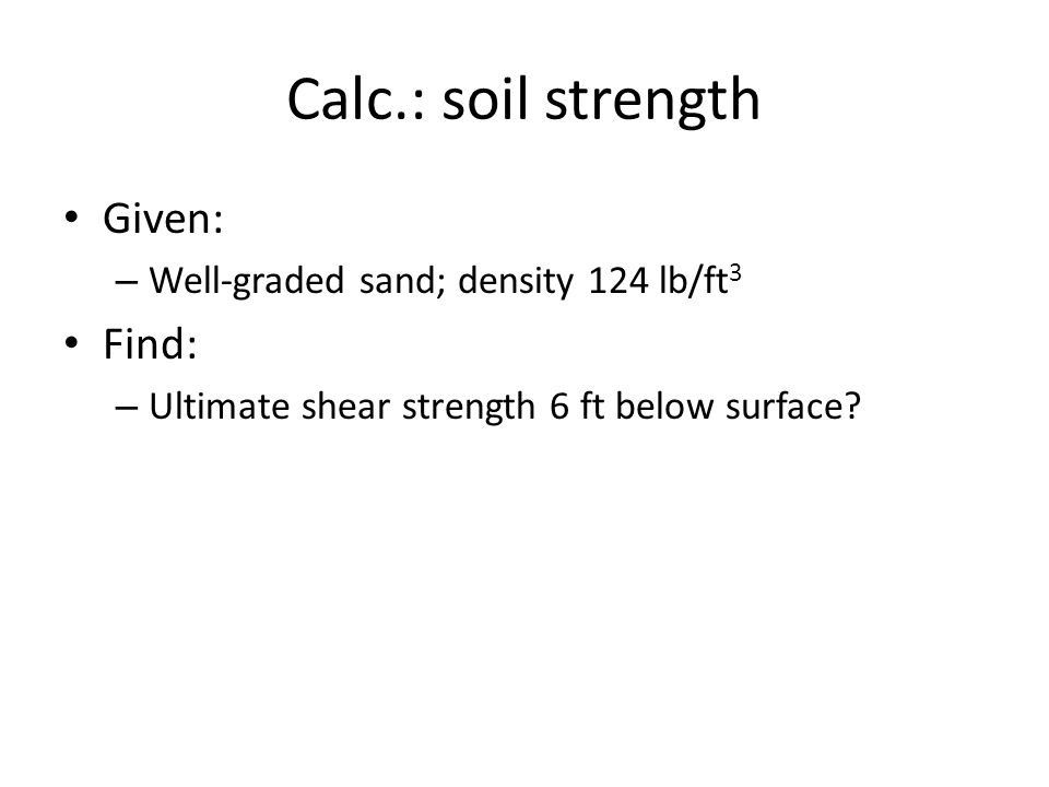 Calc.: soil strength Given: – Well-graded sand; density 124 lb/ft 3 Find: – Ultimate shear strength 6 ft below surface?