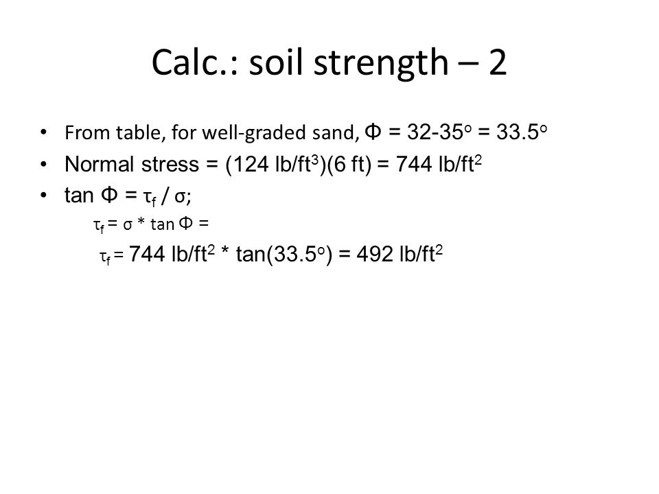 Calc.: soil strength – 2 From table, for well-graded sand, Φ = 32-35 o = 33.5 o Normal stress = (124 lb/ft 3 )(6 ft) = 744 lb/ft 2 tan Φ = τ f / σ; τ
