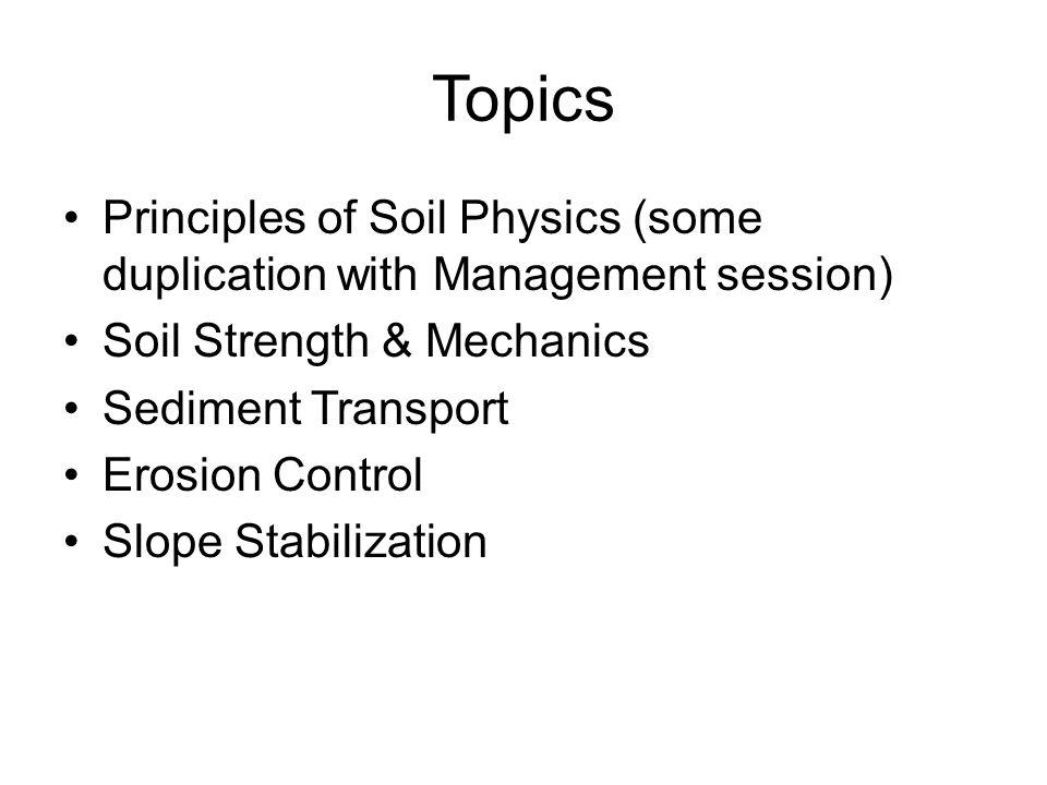 Topics Principles of Soil Physics (some duplication with Management session) Soil Strength & Mechanics Sediment Transport Erosion Control Slope Stabil