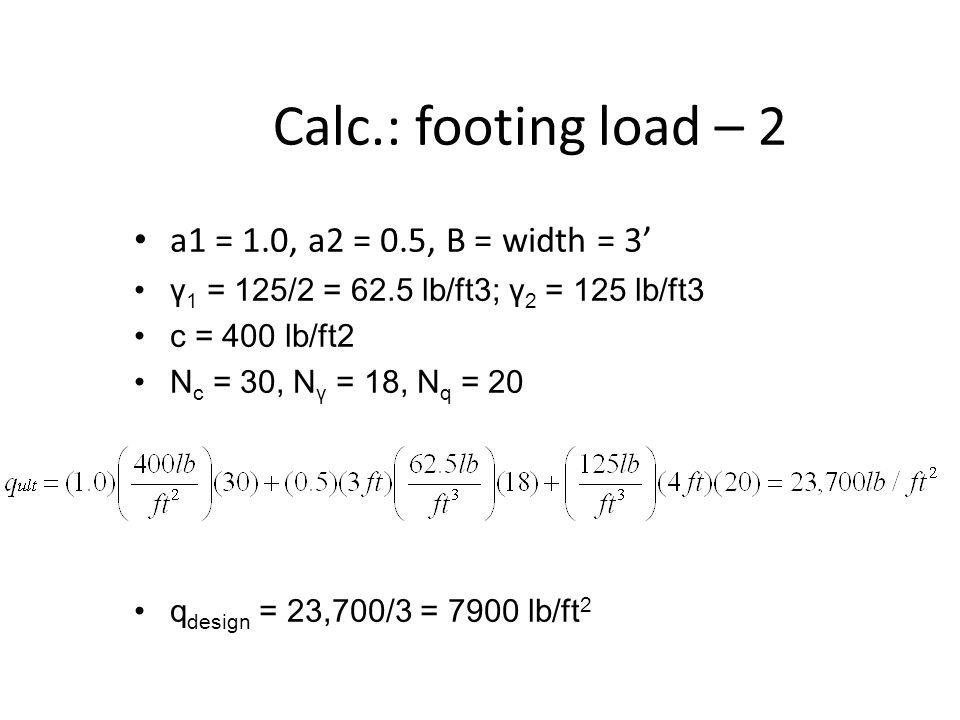Calc.: footing load – 2 a1 = 1.0, a2 = 0.5, B = width = 3' γ 1 = 125/2 = 62.5 lb/ft3; γ 2 = 125 lb/ft3 c = 400 lb/ft2 N c = 30, N γ = 18, N q = 20 q design = 23,700/3 = 7900 lb/ft 2