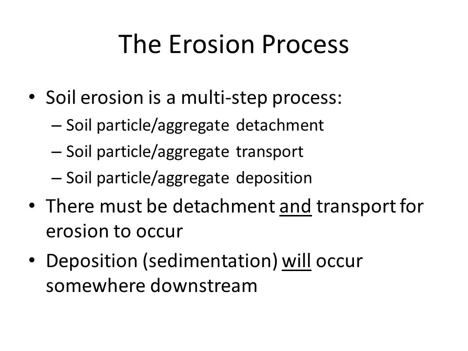 The Erosion Process Soil erosion is a multi-step process: – Soil particle/aggregate detachment – Soil particle/aggregate transport – Soil particle/agg
