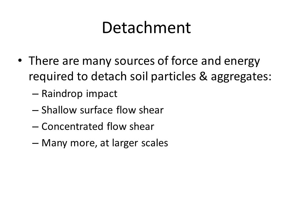 Detachment There are many sources of force and energy required to detach soil particles & aggregates: – Raindrop impact – Shallow surface flow shear –