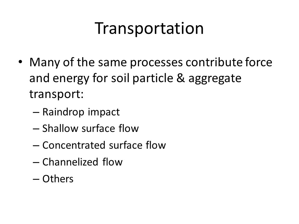 Transportation Many of the same processes contribute force and energy for soil particle & aggregate transport: – Raindrop impact – Shallow surface flo