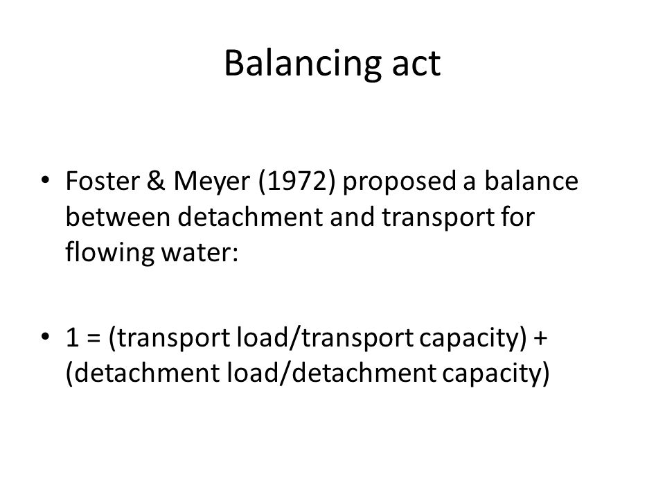 Balancing act Foster & Meyer (1972) proposed a balance between detachment and transport for flowing water: 1 = (transport load/transport capacity) + (