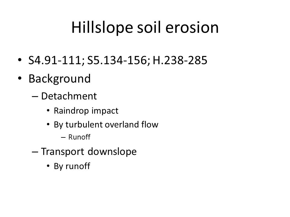 Hillslope soil erosion S4.91-111; S5.134-156; H.238-285 Background – Detachment Raindrop impact By turbulent overland flow – Runoff – Transport downsl