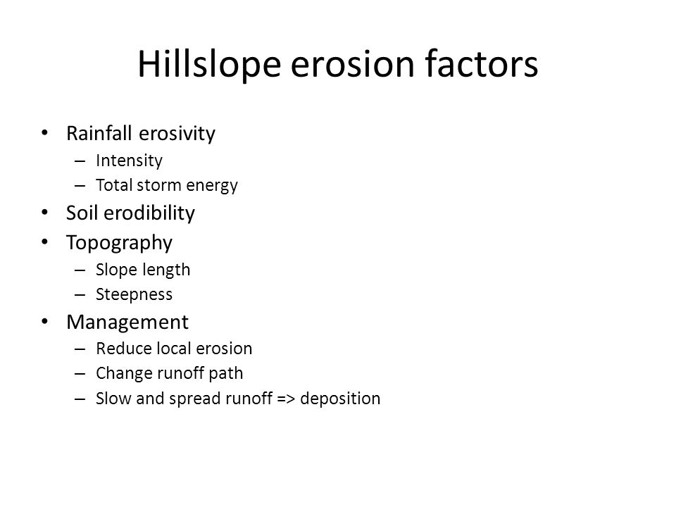 Hillslope erosion factors Rainfall erosivity – Intensity – Total storm energy Soil erodibility Topography – Slope length – Steepness Management – Redu