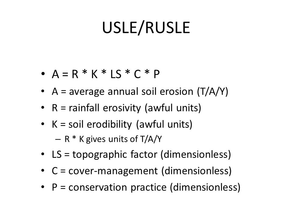 USLE/RUSLE A = R * K * LS * C * P A = average annual soil erosion (T/A/Y) R = rainfall erosivity (awful units) K = soil erodibility (awful units) – R