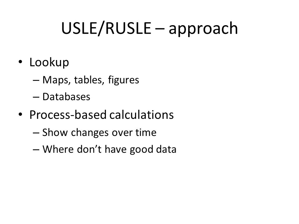 USLE/RUSLE – approach Lookup – Maps, tables, figures – Databases Process-based calculations – Show changes over time – Where don't have good data