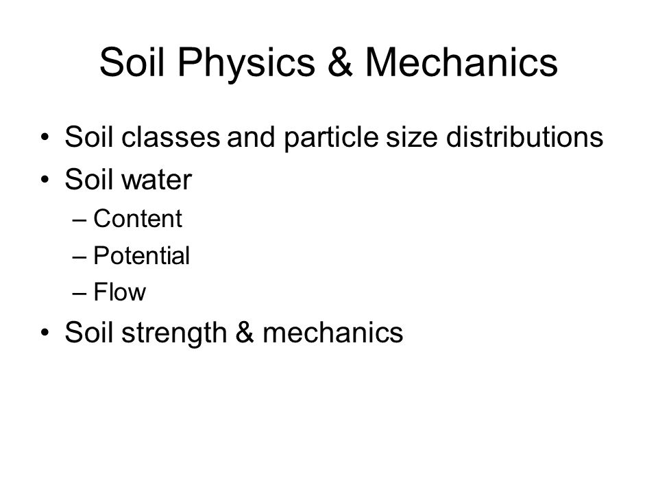 Soil Physics & Mechanics Soil classes and particle size distributions Soil water –Content –Potential –Flow Soil strength & mechanics