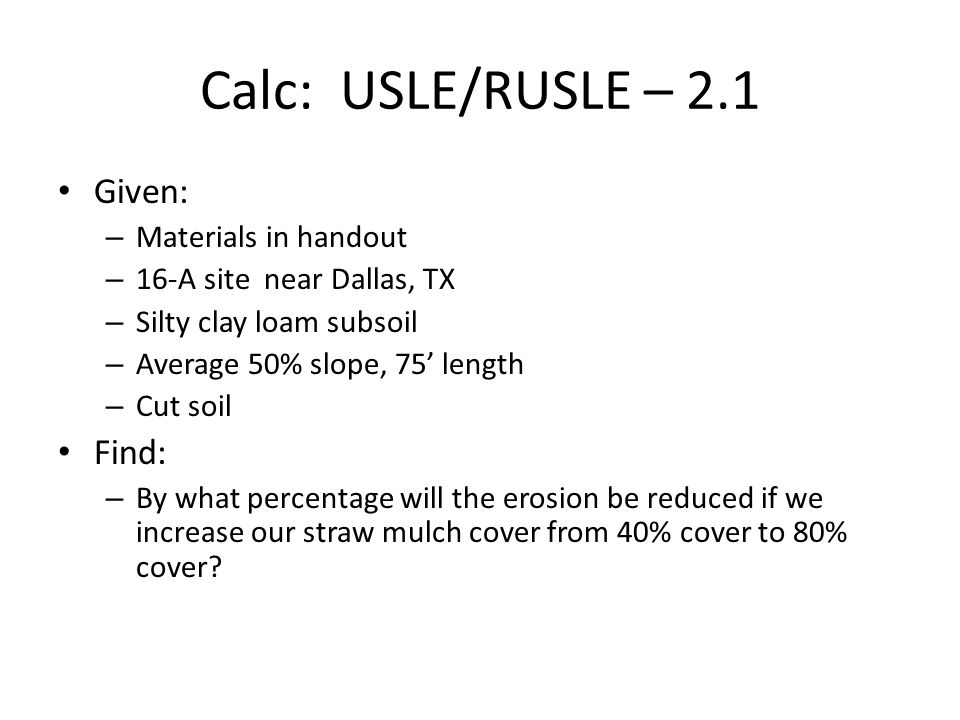 Calc: USLE/RUSLE – 2.1 Given: – Materials in handout – 16-A site near Dallas, TX – Silty clay loam subsoil – Average 50% slope, 75' length – Cut soil