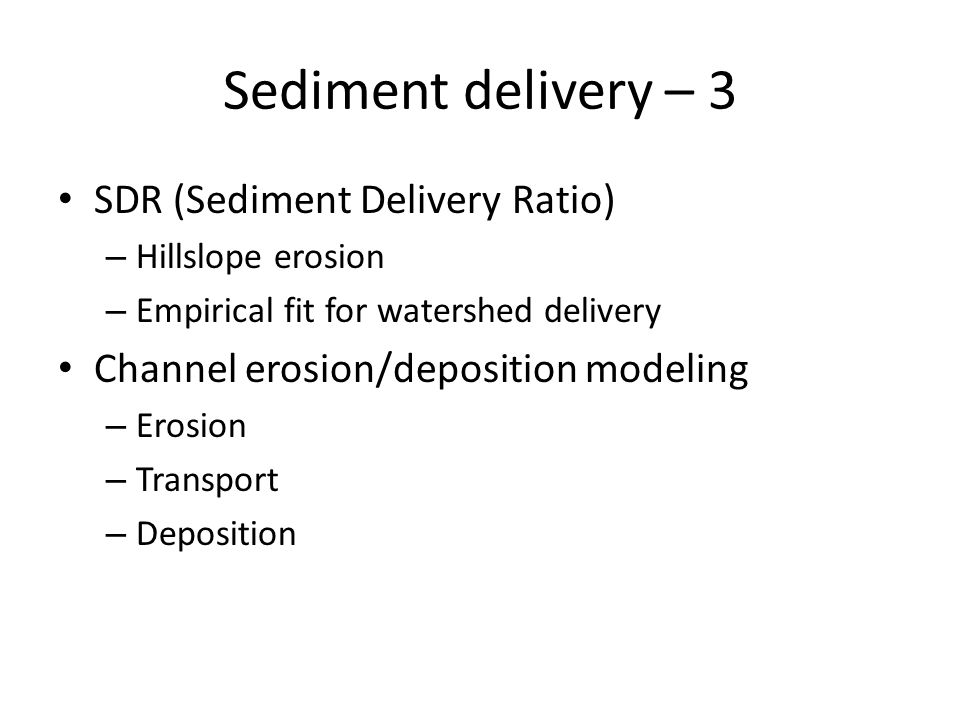 Sediment delivery – 3 SDR (Sediment Delivery Ratio) – Hillslope erosion – Empirical fit for watershed delivery Channel erosion/deposition modeling – E