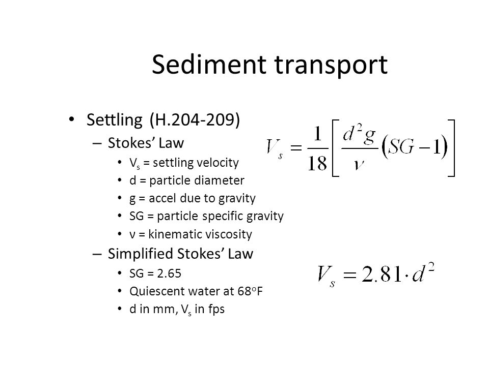 Sediment transport Settling (H.204-209) – Stokes' Law V s = settling velocity d = particle diameter g = accel due to gravity SG = particle specific gr