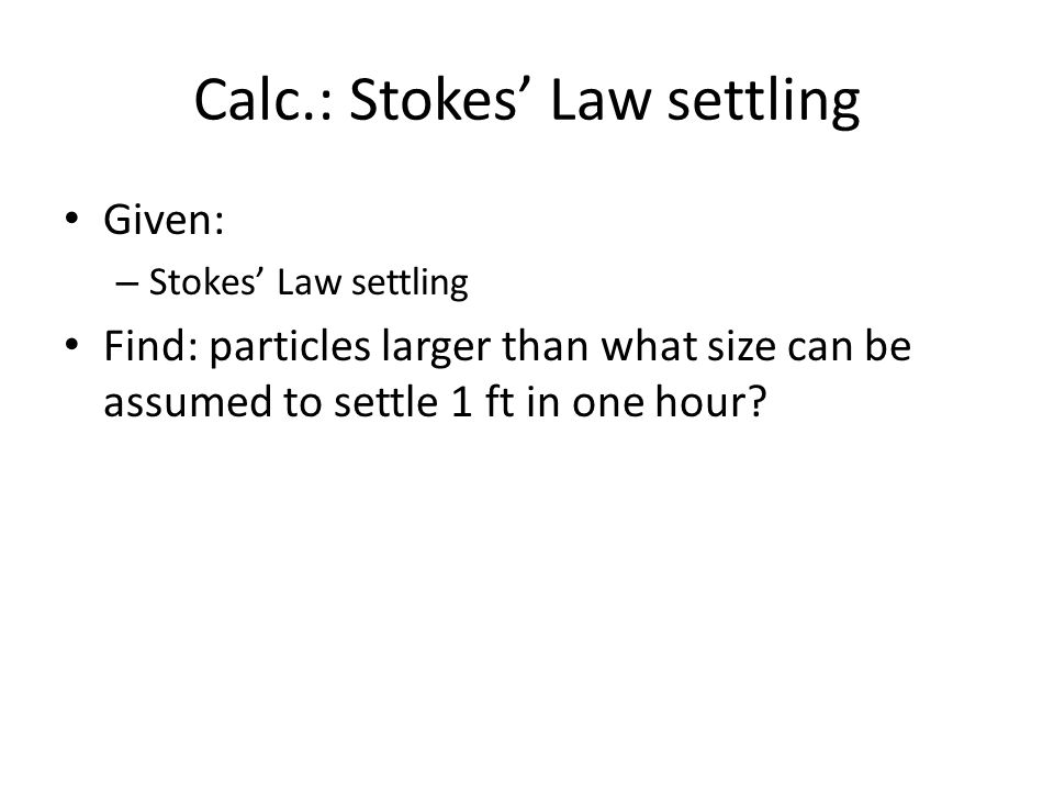 Calc.: Stokes' Law settling Given: – Stokes' Law settling Find: particles larger than what size can be assumed to settle 1 ft in one hour?