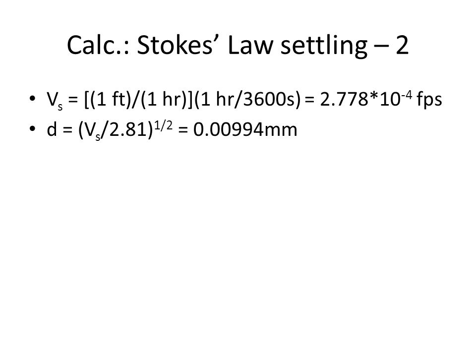 Calc.: Stokes' Law settling – 2 V s = [(1 ft)/(1 hr)](1 hr/3600s) = 2.778*10 -4 fps d = (V s /2.81) 1/2 = 0.00994mm