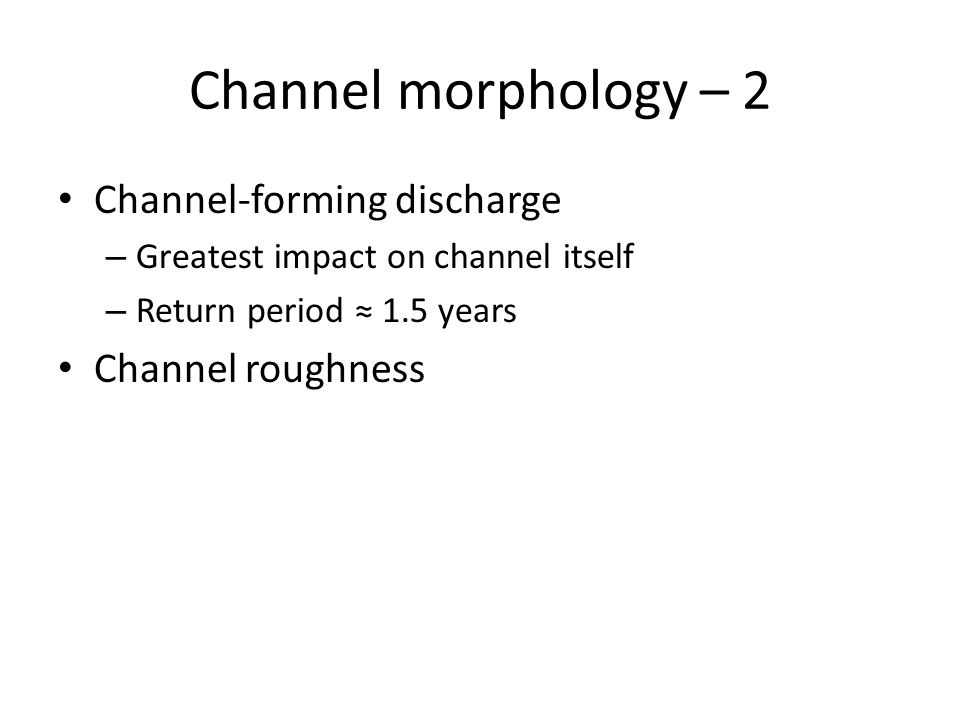 Channel morphology – 2 Channel-forming discharge – Greatest impact on channel itself – Return period ≈ 1.5 years Channel roughness