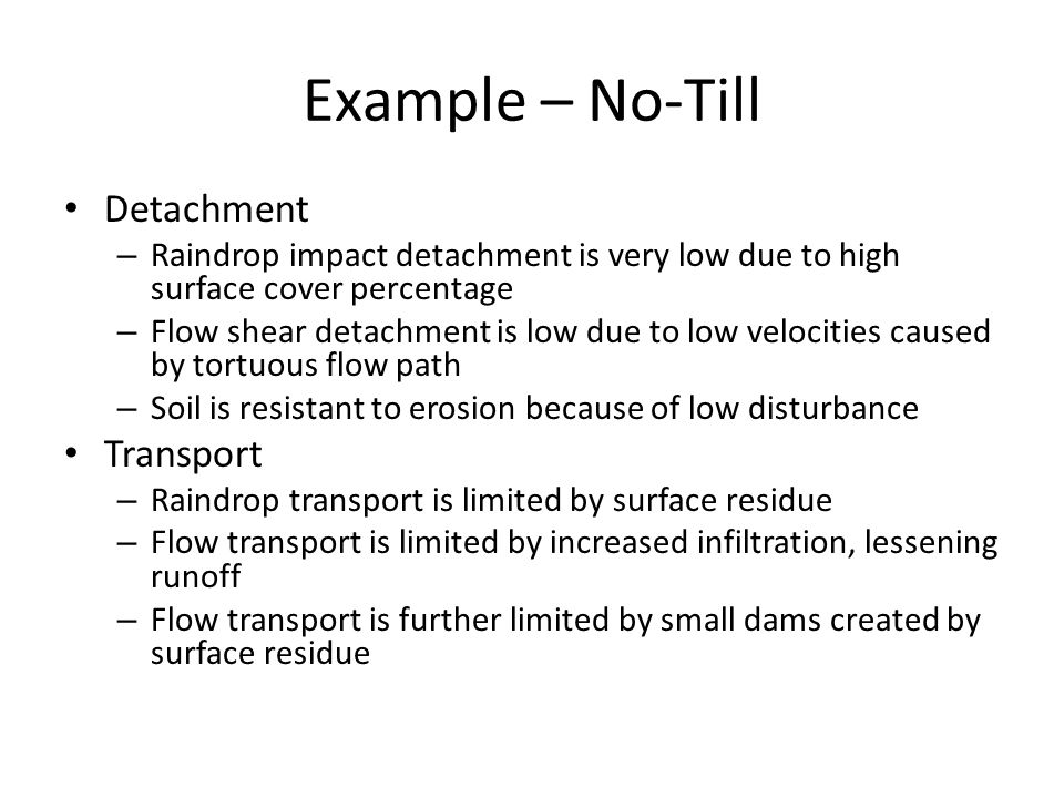 Example – No-Till Detachment – Raindrop impact detachment is very low due to high surface cover percentage – Flow shear detachment is low due to low v