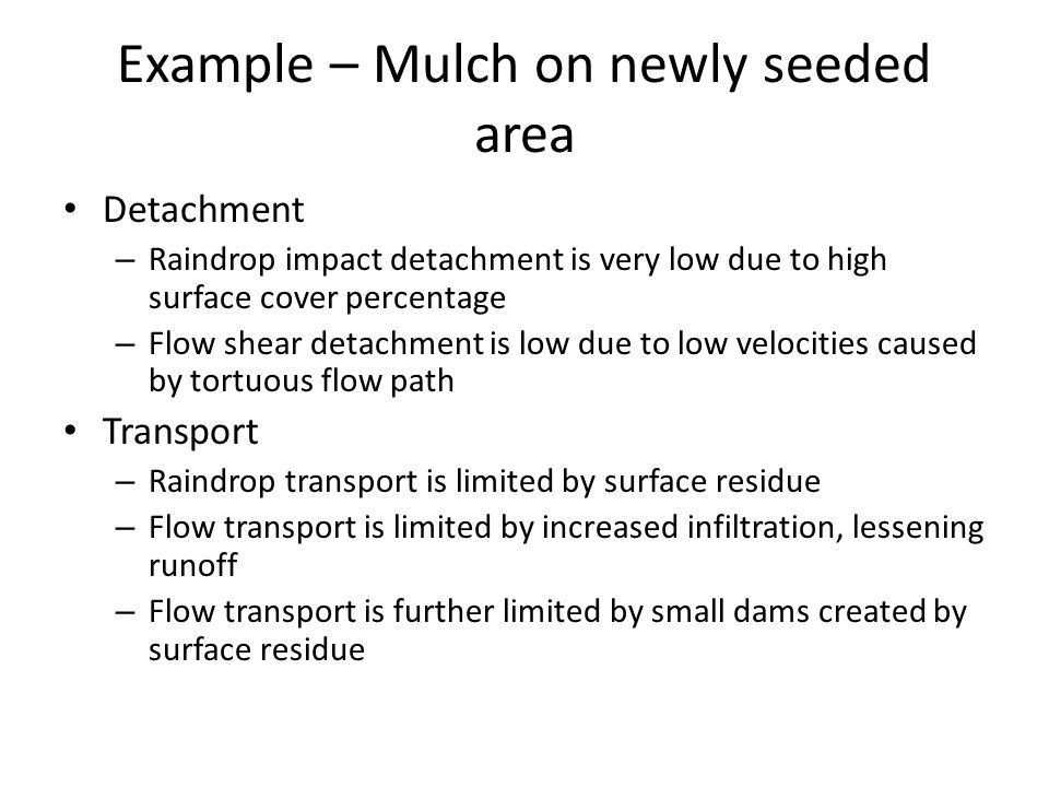 Example – Mulch on newly seeded area Detachment – Raindrop impact detachment is very low due to high surface cover percentage – Flow shear detachment