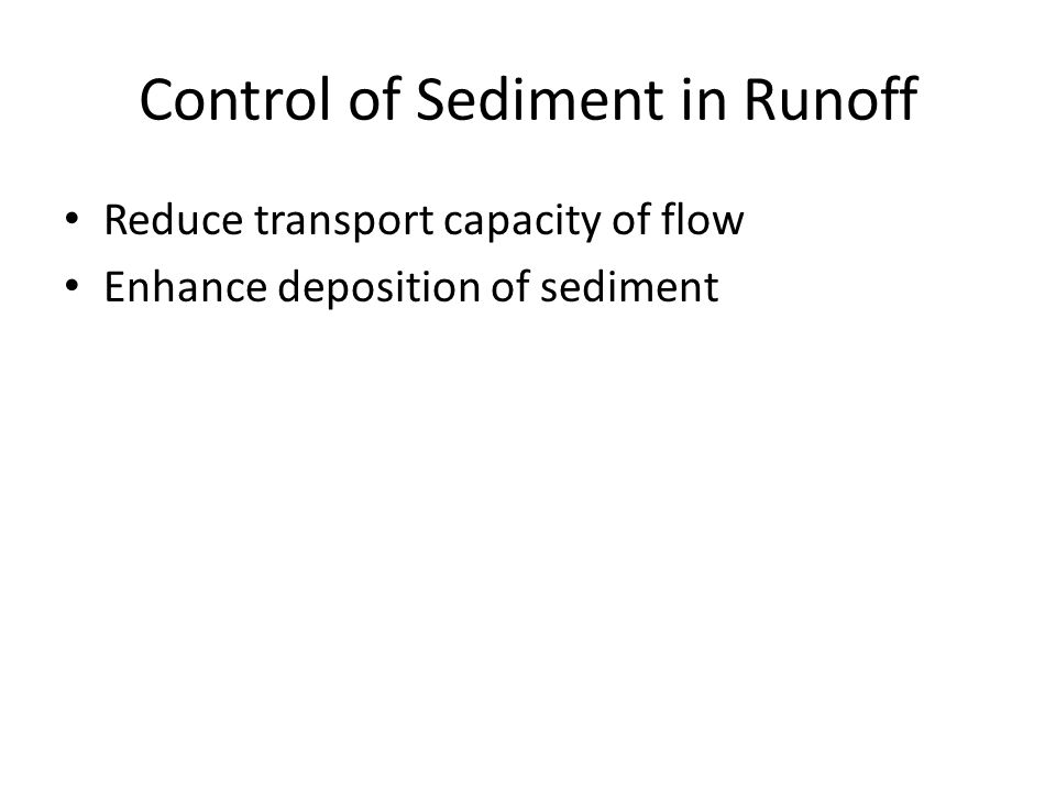Control of Sediment in Runoff Reduce transport capacity of flow Enhance deposition of sediment