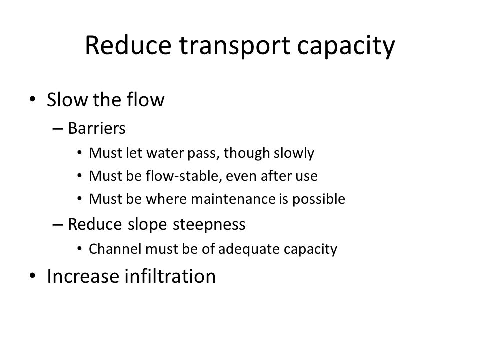 Reduce transport capacity Slow the flow – Barriers Must let water pass, though slowly Must be flow-stable, even after use Must be where maintenance is