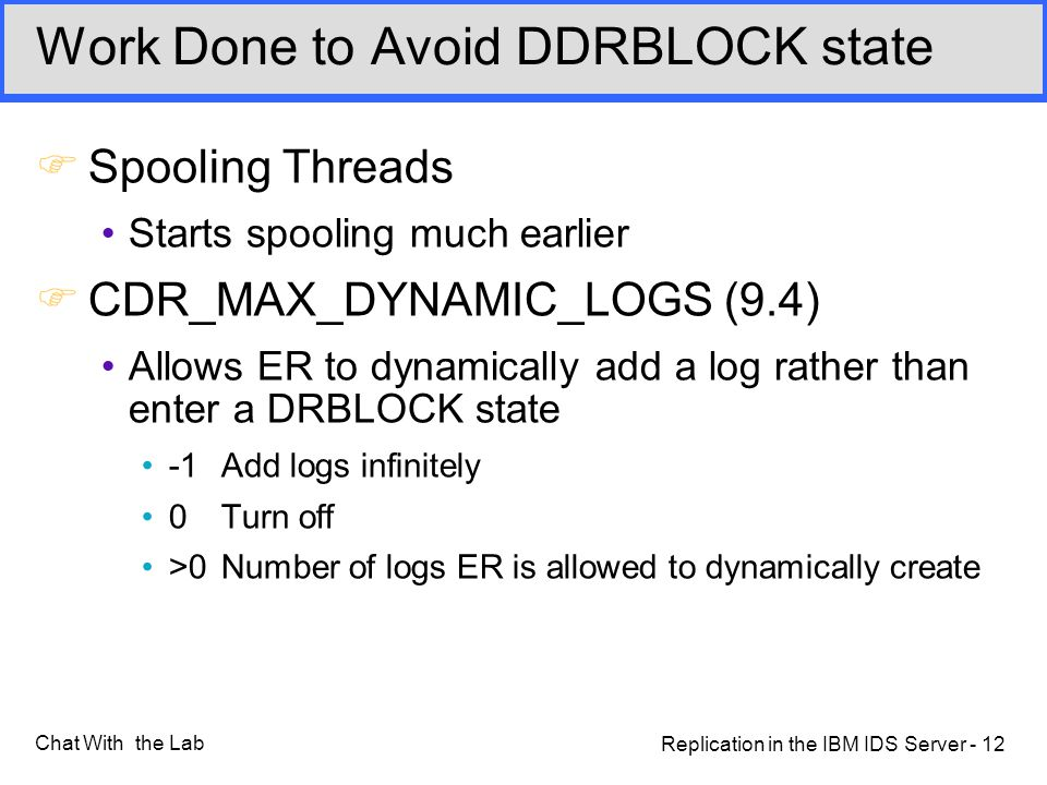 Replication in the IBM IDS Server - 12 Chat With the Lab Work Done to Avoid DDRBLOCK state FSpooling Threads Starts spooling much earlier FCDR_MAX_DYNAMIC_LOGS (9.4) Allows ER to dynamically add a log rather than enter a DRBLOCK state -1 Add logs infinitely 0Turn off >0Number of logs ER is allowed to dynamically create