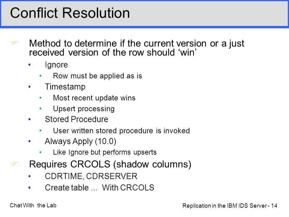 Replication in the IBM IDS Server - 14 Chat With the Lab Conflict Resolution FMethod to determine if the current version or a just received version of the row should 'win' Ignore Row must be applied as is Timestamp Most recent update wins Upsert processing Stored Procedure User written stored procedure is invoked Always Apply (10.0) Like Ignore but performs upserts FRequires CRCOLS (shadow columns) CDRTIME, CDRSERVER Create table...